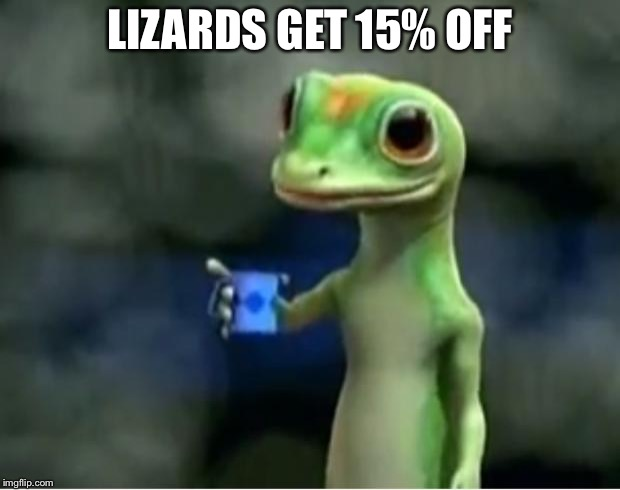 Geico Gecko | LIZARDS GET 15% OFF | image tagged in geico gecko | made w/ Imgflip meme maker