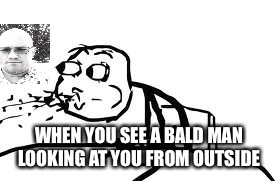 Cereal Guy Spitting | WHEN YOU SEE A BALD MAN LOOKING AT YOU FROM OUTSIDE | image tagged in memes,cereal guy spitting | made w/ Imgflip meme maker