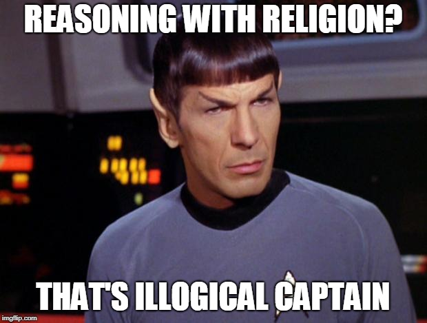 mr spock | REASONING WITH RELIGION? THAT'S ILLOGICAL CAPTAIN | image tagged in mr spock | made w/ Imgflip meme maker