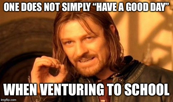 "One Does Not Simply Meme | ONE DOES NOT SIMPLY ""HAVE A GOOD DAY"" WHEN VENTURING TO SCHOOL 