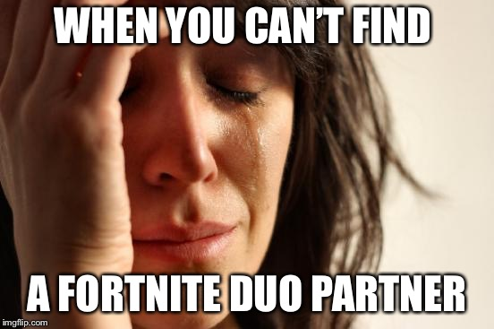First World Problems Meme | WHEN YOU CAN'T FIND A FORTNITE DUO PARTNER | image tagged in memes,first world problems | made w/ Imgflip meme maker