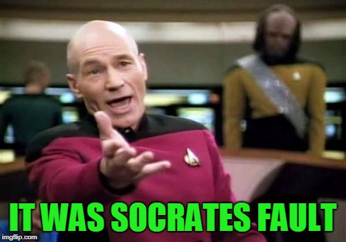 Picard Wtf Meme | IT WAS SOCRATES FAULT | image tagged in memes,picard wtf | made w/ Imgflip meme maker