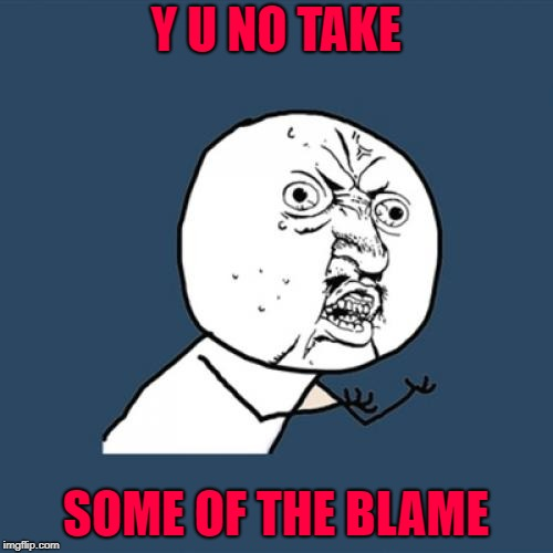 Y U No Meme | Y U NO TAKE SOME OF THE BLAME | image tagged in memes,y u no | made w/ Imgflip meme maker