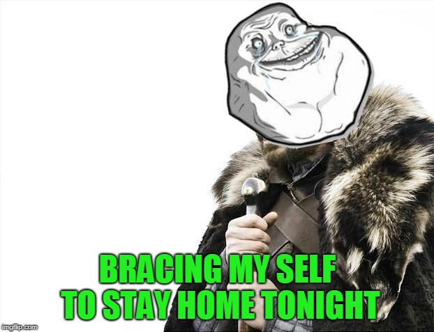 Brace Yourselves X is Coming Meme | BRACING MY SELF TO STAY HOME TONIGHT | image tagged in memes,brace yourselves x is coming | made w/ Imgflip meme maker