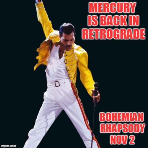 MERCURY IS BACK IN RETROGRADE BOHEMIAN RHAPSODY NOV 2 | image tagged in bohemian rhapsody,freddie mercury | made w/ Imgflip meme maker