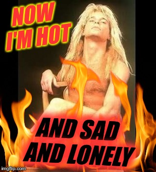NOW I'M HOT AND SAD AND LONELY | made w/ Imgflip meme maker