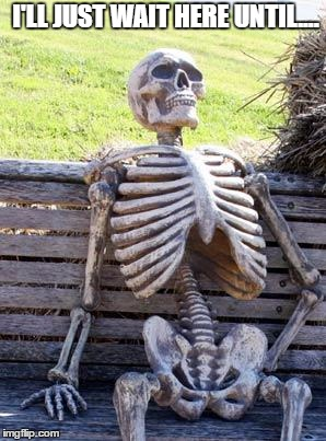 Waiting Skeleton Meme | I'LL JUST WAIT HERE UNTIL.... | image tagged in memes,waiting skeleton | made w/ Imgflip meme maker