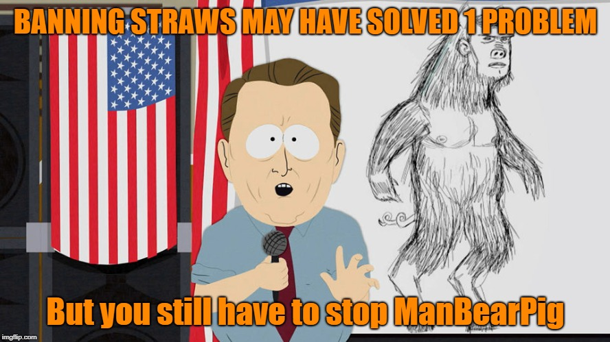 Straws are the least of your problems | BANNING STRAWS MAY HAVE SOLVED 1 PROBLEM But you still have to stop ManBearPig | image tagged in manbearpig,memes,california,straws | made w/ Imgflip meme maker