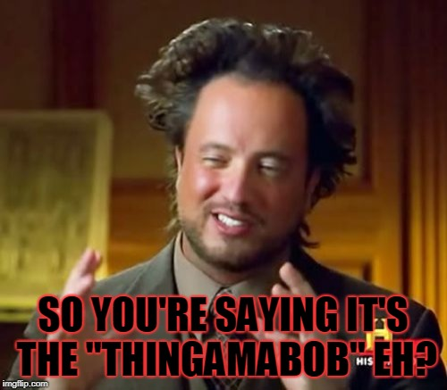 "Ancient Aliens Meme | SO YOU'RE SAYING IT'S THE ""THINGAMABOB"" EH? 