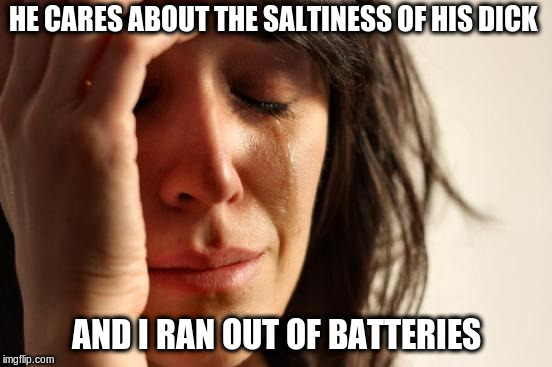 First World Problems Meme | HE CARES ABOUT THE SALTINESS OF HIS DICK AND I RAN OUT OF BATTERIES | image tagged in memes,first world problems | made w/ Imgflip meme maker