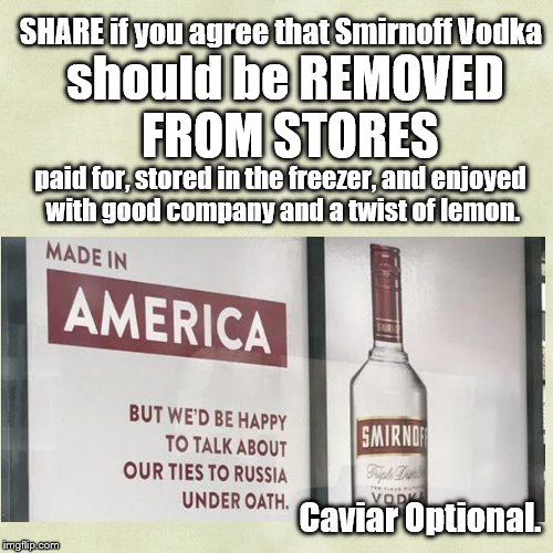Please share. | SHARE if you agree that Smirnoff Vodka should be REMOVED FROM STORES paid for, stored in the freezer, and enjoyed with good company and a tw | image tagged in vodka,controversy,political humor,satire,trump | made w/ Imgflip meme maker