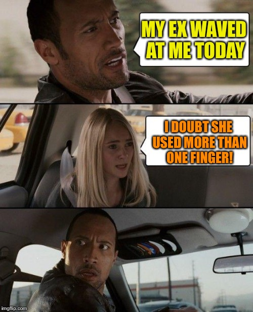The Rock waving. | MY EX WAVED AT ME TODAY I DOUBT SHE USED MORE THAN ONE FINGER! | image tagged in memes,the rock driving,waving,funny | made w/ Imgflip meme maker