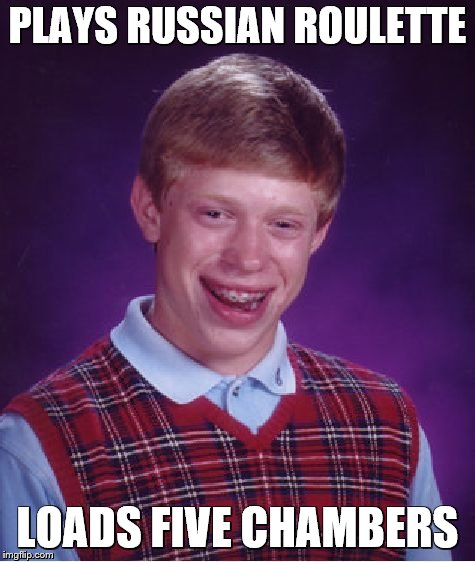 Bad Luck Brian Meme | PLAYS RUSSIAN ROULETTE LOADS FIVE CHAMBERS | image tagged in memes,bad luck brian | made w/ Imgflip meme maker