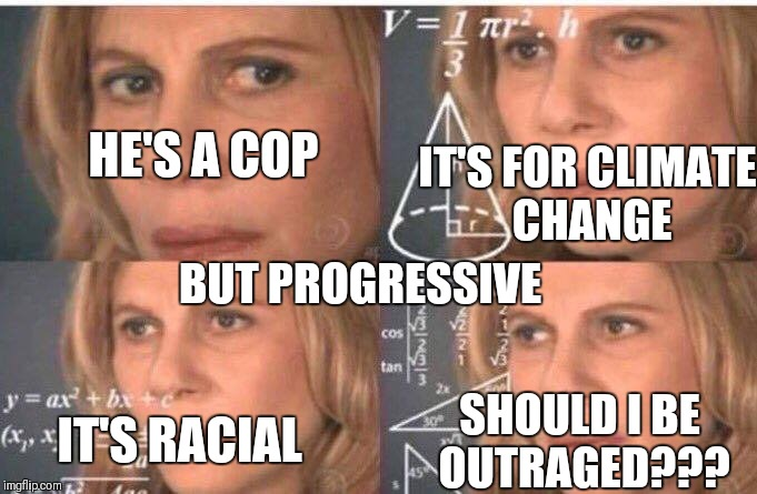 Math lady/Confused lady | HE'S A COP SHOULD I BE OUTRAGED??? IT'S FOR CLIMATE CHANGE IT'S RACIAL BUT PROGRESSIVE | image tagged in math lady/confused lady | made w/ Imgflip meme maker