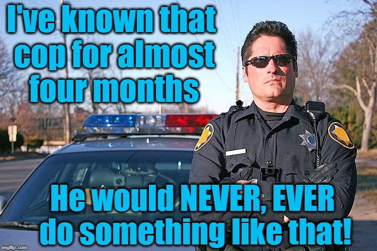 police | I've known that cop for almost four months He would NEVER, EVER do something like that! | image tagged in police | made w/ Imgflip meme maker