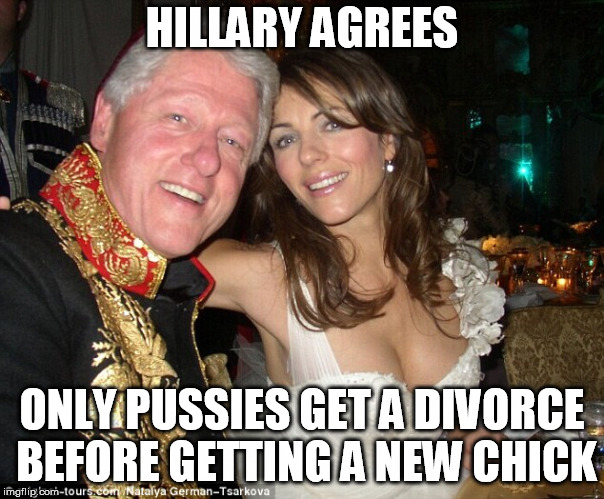 HILLARY AGREES ONLY PUSSIES GET A DIVORCE BEFORE GETTING A NEW CHICK | made w/ Imgflip meme maker