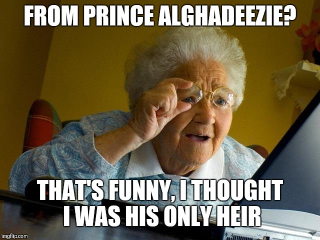 Grandma Finds The Internet Meme | FROM PRINCE ALGHADEEZIE? THAT'S FUNNY, I THOUGHT I WAS HIS ONLY HEIR | image tagged in memes,grandma finds the internet | made w/ Imgflip meme maker