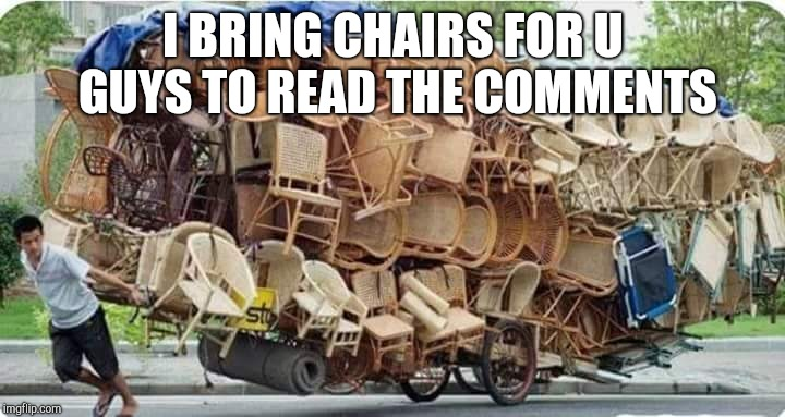I BRING CHAIRS FOR U GUYS TO READ THE COMMENTS | image tagged in memes | made w/ Imgflip meme maker