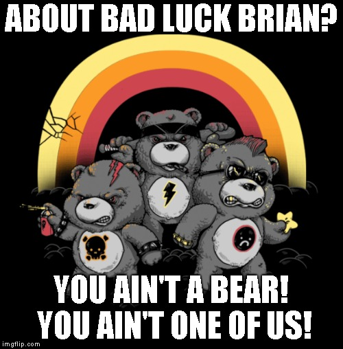 ABOUT BAD LUCK BRIAN? YOU AIN'T A BEAR! YOU AIN'T ONE OF US! | made w/ Imgflip meme maker