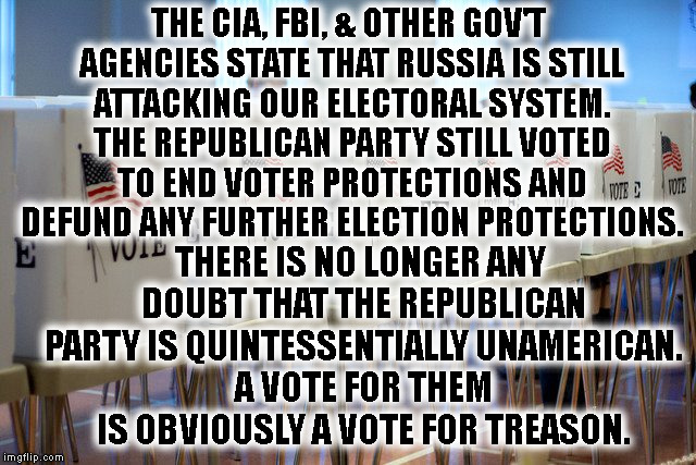 Proof Republicans Are Traitors | THE CIA, FBI, & OTHER GOV'T AGENCIES STATE THAT RUSSIA IS STILL ATTACKING OUR ELECTORAL SYSTEM. THE REPUBLICAN PARTY STILL VOTED TO END VOTE | image tagged in republican,traitros,treason,russia,collusin,election | made w/ Imgflip meme maker