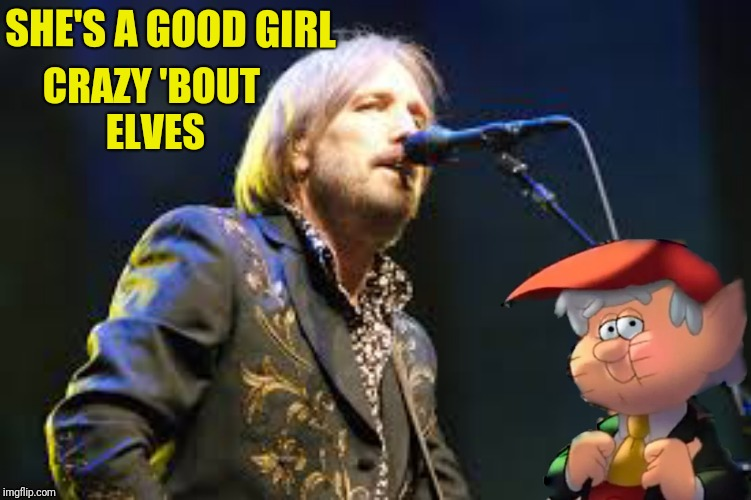Tom Petty Misheard Lyrics | SHE'S A GOOD GIRL CRAZY 'BOUT ELVES | image tagged in tom petty,wrong lyrics,yoda lyrics,elves,memes,funny memes | made w/ Imgflip meme maker