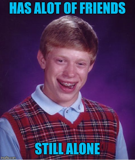 Bad Luck Brian Meme | HAS ALOT OF FRIENDS STILL ALONE | image tagged in memes,bad luck brian | made w/ Imgflip meme maker
