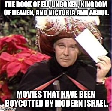 Johnny Carson Karnak Carnak | THE BOOK OF ELI, UNBOKEN, KINGDOM OF HEAVEN, AND VICTORIA AND ABDUL. MOVIES THAT HAVE BEEN BOYCOTTED BY MODERN ISRAEL. | image tagged in johnny carson karnak carnak | made w/ Imgflip meme maker