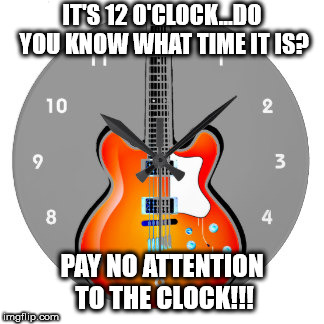 IT'S 12 O'CLOCK...DO YOU KNOW WHAT TIME IT IS? PAY NO ATTENTION TO THE CLOCK!!! | image tagged in guitar clock | made w/ Imgflip meme maker