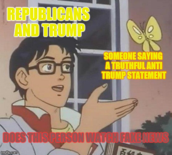 Is This A Pigeon Meme | REPUBLICANS AND TRUMP SOMEONE SAYING A TRUTHFUL ANTI TRUMP STATEMENT DOES THIS PERSON WATCH FAKE NEWS | image tagged in memes,is this a pigeon | made w/ Imgflip meme maker