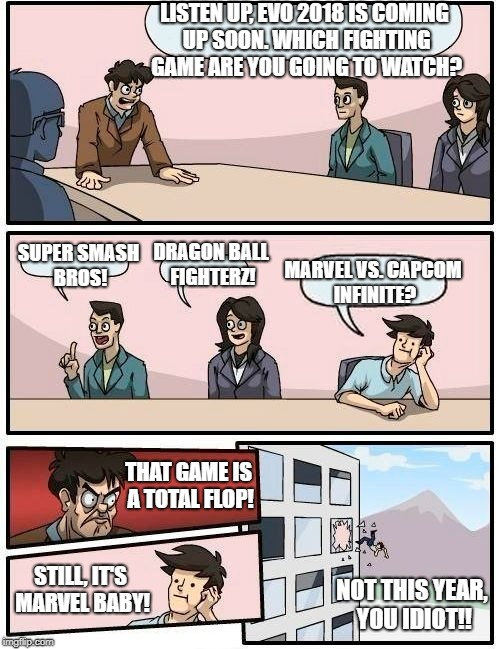 EVO 2018 lineup doesn't include Marvel, still looking forward to it! | LISTEN UP, EVO 2018 IS COMING UP SOON. WHICH FIGHTING GAME ARE YOU GOING TO WATCH? SUPER SMASH BROS! DRAGON BALL FIGHTERZ! MARVEL VS. CAPCOM | image tagged in memes,boardroom meeting suggestion,evo,super smash bros | made w/ Imgflip meme maker