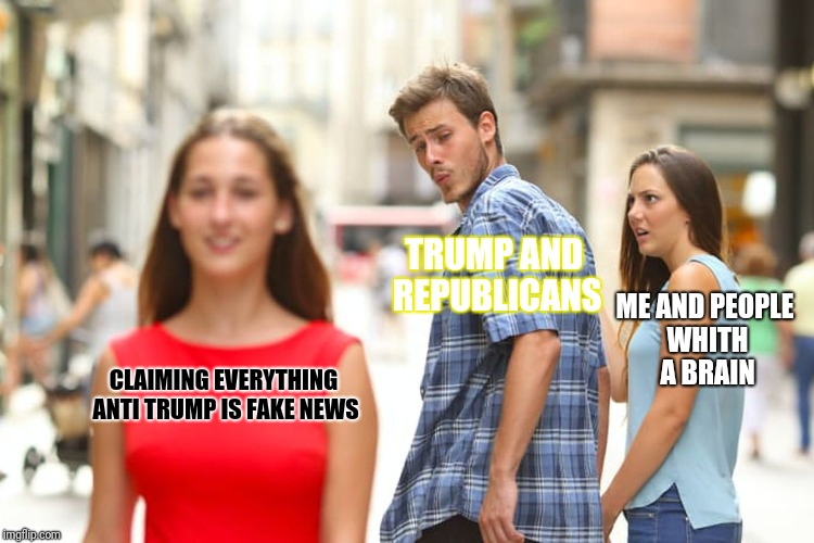 Distracted Boyfriend Meme | CLAIMING EVERYTHING ANTI TRUMP IS FAKE NEWS TRUMP AND REPUBLICANS ME AND PEOPLE WHITH A BRAIN | image tagged in memes,distracted boyfriend | made w/ Imgflip meme maker