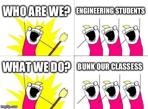 What Do We Want Meme | WHO ARE WE? ENGINEERING STUDENTS WHAT WE DO? BUNK OUR CLASSESS | image tagged in memes,what do we want | made w/ Imgflip meme maker