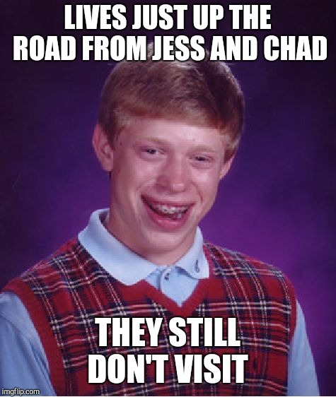 Bad Luck Brian Meme | LIVES JUST UP THE ROAD FROM JESS AND CHAD THEY STILL DON'T VISIT | image tagged in memes,bad luck brian | made w/ Imgflip meme maker