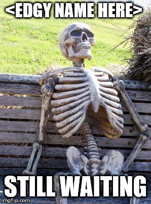 Waiting Skeleton Meme | <EDGY NAME HERE> STILL WAITING | image tagged in memes,waiting skeleton | made w/ Imgflip meme maker