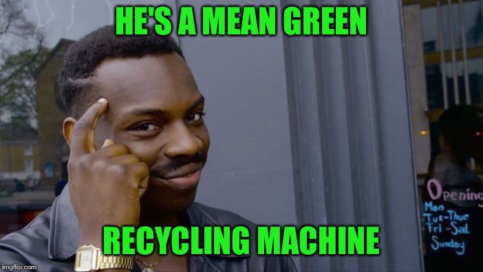 Roll Safe Think About It Meme | HE'S A MEAN GREEN RECYCLING MACHINE | image tagged in memes,roll safe think about it | made w/ Imgflip meme maker