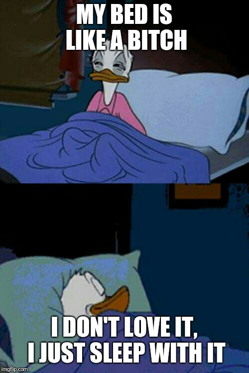 sleepy donald duck in bed | MY BED IS LIKE A B**CH I DON'T LOVE IT, I JUST SLEEP WITH IT | image tagged in sleepy donald duck in bed,nsfw | made w/ Imgflip meme maker
