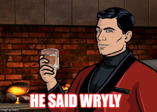Archer | HE SAID WRYLY | image tagged in archer | made w/ Imgflip meme maker