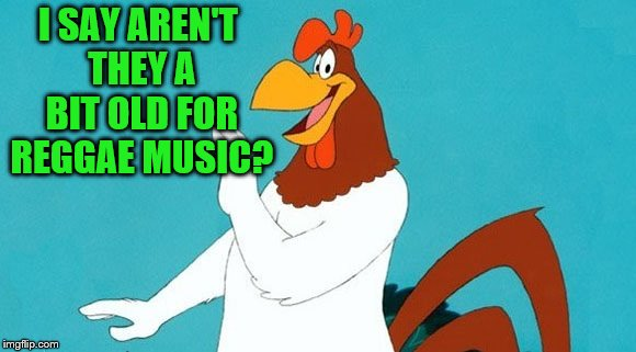 foghorn leghorn | I SAY AREN'T THEY A BIT OLD FOR REGGAE MUSIC? | image tagged in foghorn leghorn | made w/ Imgflip meme maker