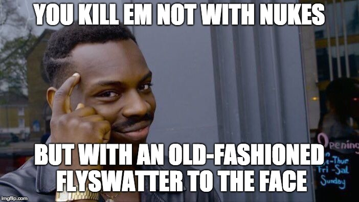 Roll Safe Think About It Meme | YOU KILL EM NOT WITH NUKES BUT WITH AN OLD-FASHIONED FLYSWATTER TO THE FACE | image tagged in memes,roll safe think about it | made w/ Imgflip meme maker