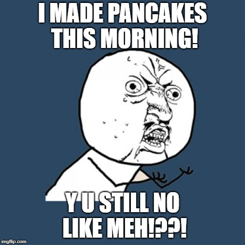 Y U No Meme | I MADE PANCAKES THIS MORNING! Y U STILL NO LIKE MEH!??! | image tagged in memes,y u no | made w/ Imgflip meme maker