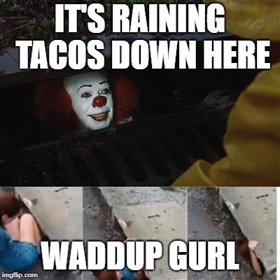 IT Sewer / Clown  | IT'S RAINING TACOS DOWN HERE WADDUP GURL | image tagged in it sewer / clown | made w/ Imgflip meme maker