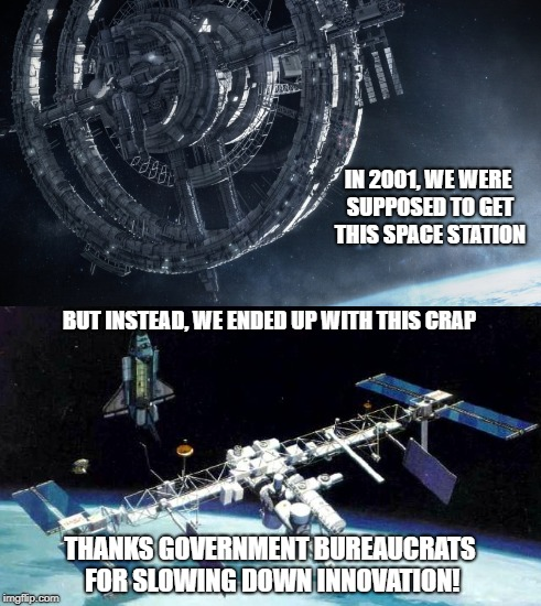 2001 space idiocy | IN 2001, WE WERE SUPPOSED TO GET THIS SPACE STATION BUT INSTEAD, WE ENDED UP WITH THIS CRAP THANKS GOVERNMENT BUREAUCRATS FOR SLOWING DOWN I | image tagged in space station,nasa,science,bureaucrats,innovation,futuristic | made w/ Imgflip meme maker