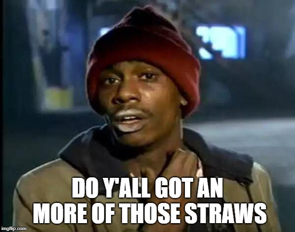 Y'all Got Any More Of That | DO Y'ALL GOT AN MORE OF THOSE STRAWS | image tagged in memes,y'all got any more of that | made w/ Imgflip meme maker