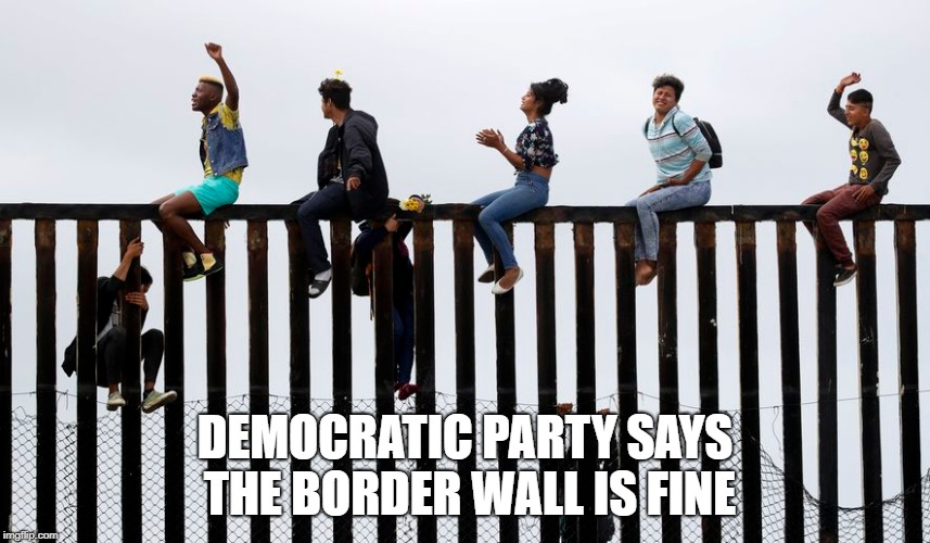DEMOCRATIC PARTY SAYS THE BORDER WALL IS FINE | made w/ Imgflip meme maker