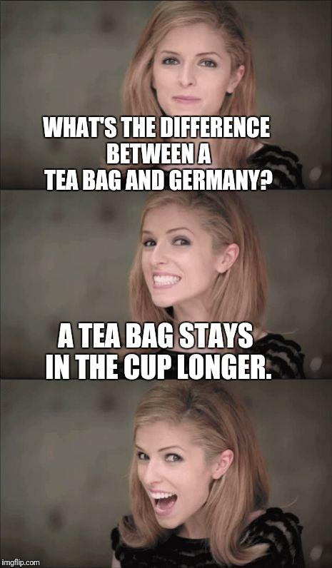 Bad Pun Anna Kendrick Meme | WHAT'S THE DIFFERENCE BETWEEN A TEA BAG AND GERMANY? A TEA BAG STAYS IN THE CUP LONGER. | image tagged in memes,bad pun anna kendrick | made w/ Imgflip meme maker