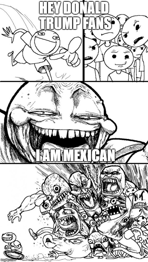 Hey Internet Meme | HEY DONALD TRUMP FANS I AM MEXICAN | image tagged in memes,hey internet | made w/ Imgflip meme maker