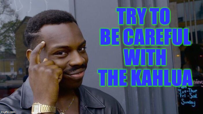 Roll Safe Think About It Meme | TRY TO BE CAREFUL WITH THE KAHLUA | image tagged in memes,roll safe think about it | made w/ Imgflip meme maker