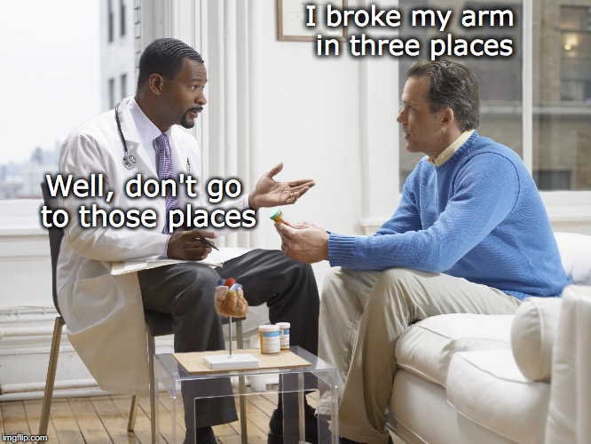 Common Sense |  I broke my arm in three places; Well, don't go to those places | image tagged in doctor patient,broken | made w/ Imgflip meme maker