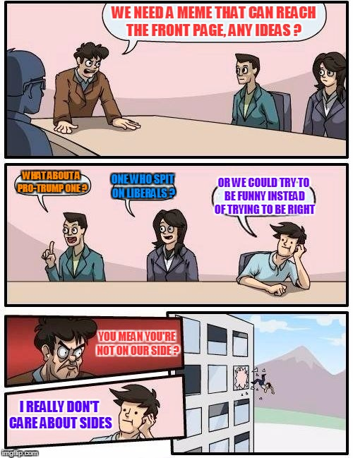 Boardroom Meeting Suggestion Meme | WE NEED A MEME THAT CAN REACH THE FRONT PAGE, ANY IDEAS ? WHAT ABOUT A PRO-TRUMP ONE ? ONE WHO SPIT ON LIBERALS ? OR WE COULD TRY TO BE FUNN | image tagged in memes,boardroom meeting suggestion | made w/ Imgflip meme maker