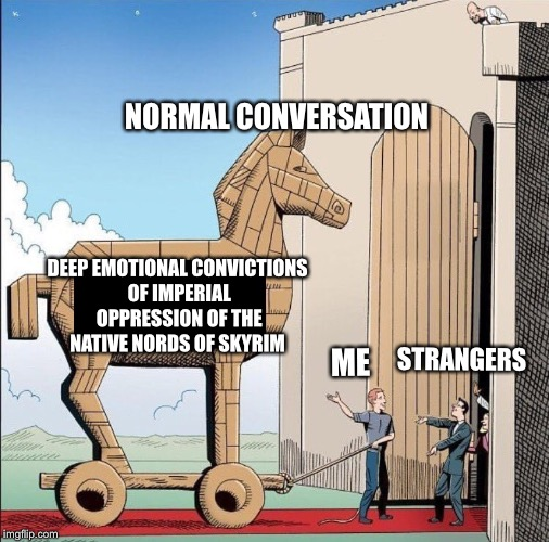 STRANGERS NORMAL CONVERSATION ME DEEP EMOTIONAL CONVICTIONS OF IMPERIAL OPPRESSION OF THE NATIVE NORDS OF SKYRIM | image tagged in trojan horse | made w/ Imgflip meme maker